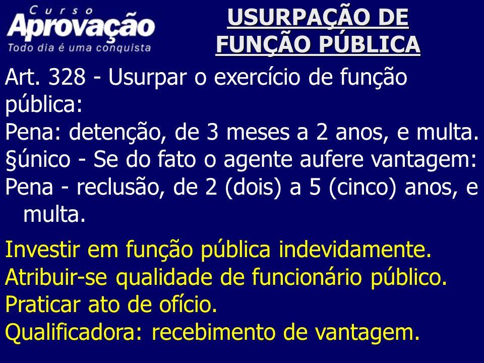 USURPAÇÃO DE FUNÇÃO PÚBLICA Art. 328 - Usurpar o exercício de função pública: Pena: detenção, de 3 meses a 2 anos, e multa. §único - Se do fato o agen