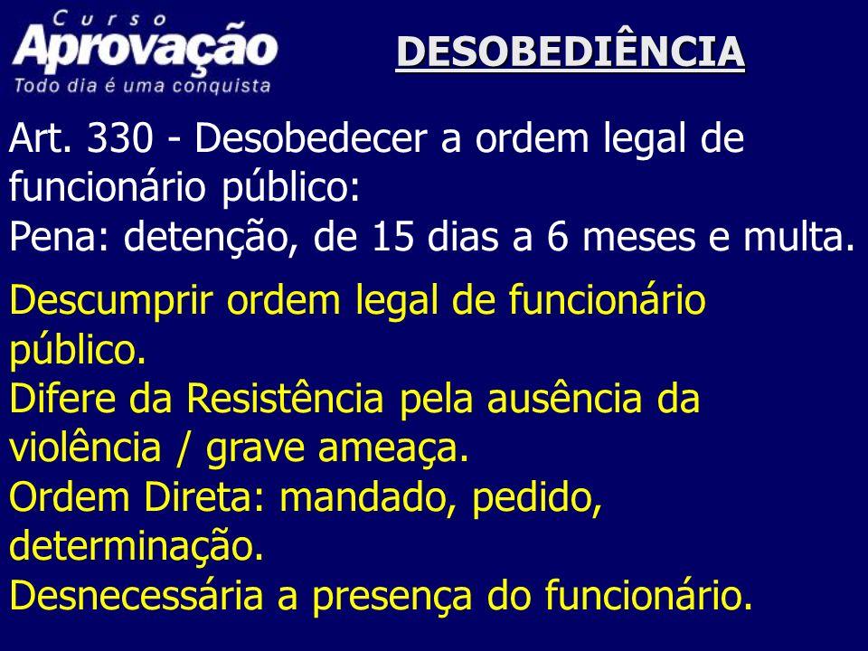 DESOBEDIÊNCIA Art. 330 - Desobedecer a ordem legal de funcionário público: Pena: detenção, de 15 dias a 6 meses e multa. Descumprir ordem legal de fun