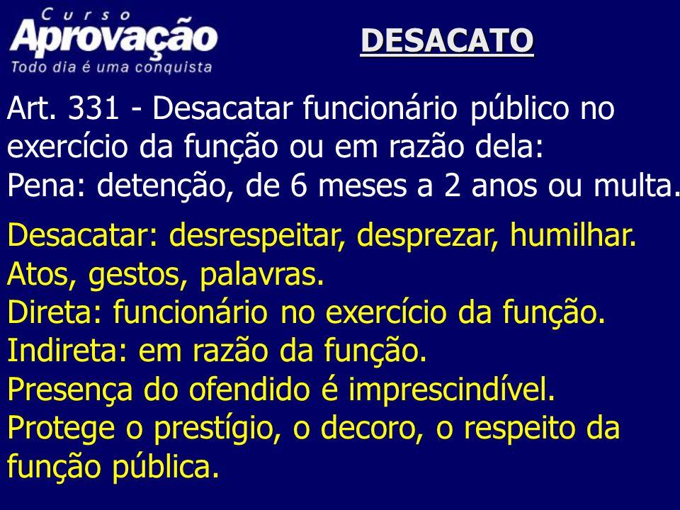 DESACATO Art. 331 - Desacatar funcionário público no exercício da função ou em razão dela: Pena: detenção, de 6 meses a 2 anos ou multa. Desacatar: de
