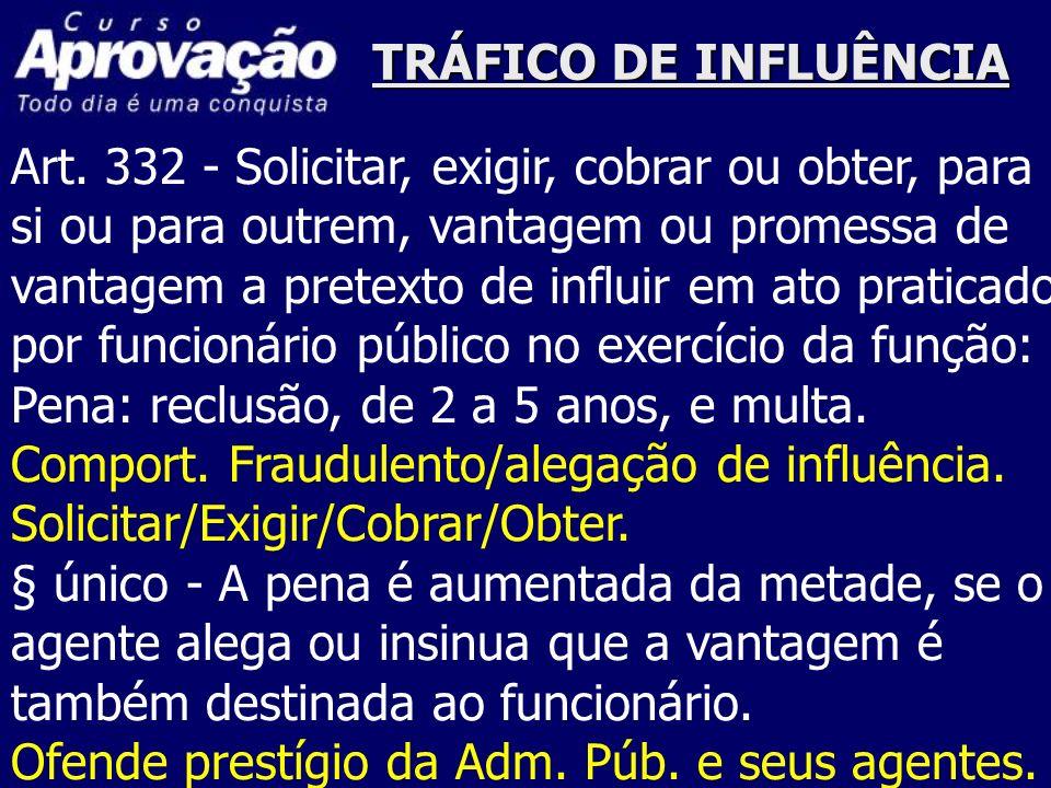 TRÁFICO DE INFLUÊNCIA Art. 332 - Solicitar, exigir, cobrar ou obter, para si ou para outrem, vantagem ou promessa de vantagem a pretexto de influir em