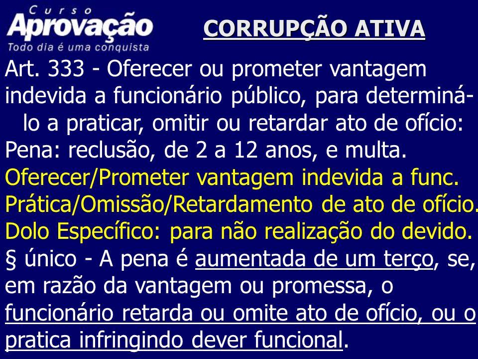 CORRUPÇÃO ATIVA Art. 333 - Oferecer ou prometer vantagem indevida a funcionário público, para determiná- lo a praticar, omitir ou retardar ato de ofíc
