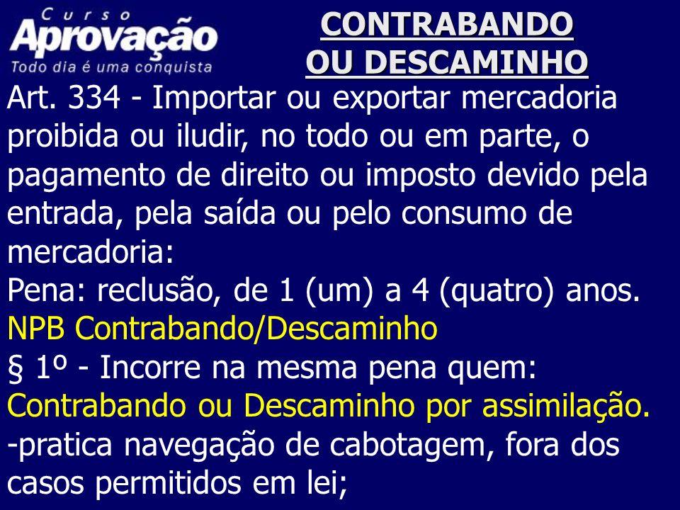 CONTRABANDO OU DESCAMINHO Art. 334 - Importar ou exportar mercadoria proibida ou iludir, no todo ou em parte, o pagamento de direito ou imposto devido