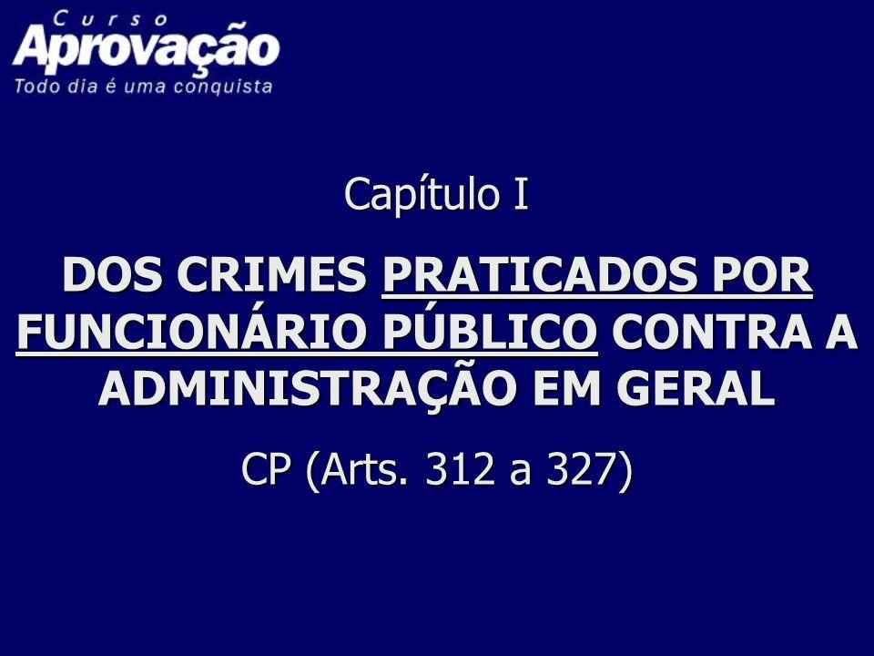 Capítulo I DOS CRIMES PRATICADOS POR FUNCIONÁRIO PÚBLICO CONTRA A ADMINISTRAÇÃO EM GERAL CP (Arts. 312 a 327)