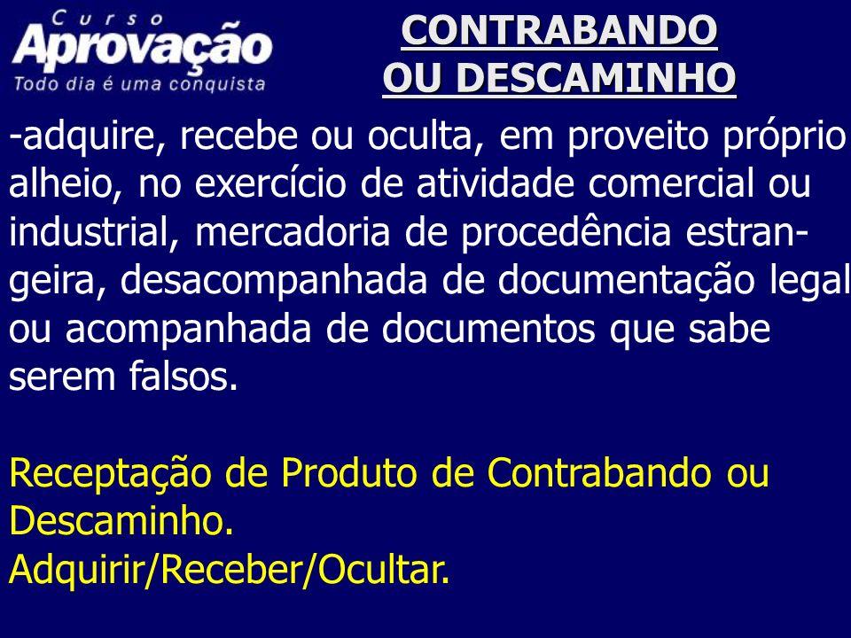 CONTRABANDO OU DESCAMINHO -adquire, recebe ou oculta, em proveito próprio alheio, no exercício de atividade comercial ou industrial, mercadoria de pro