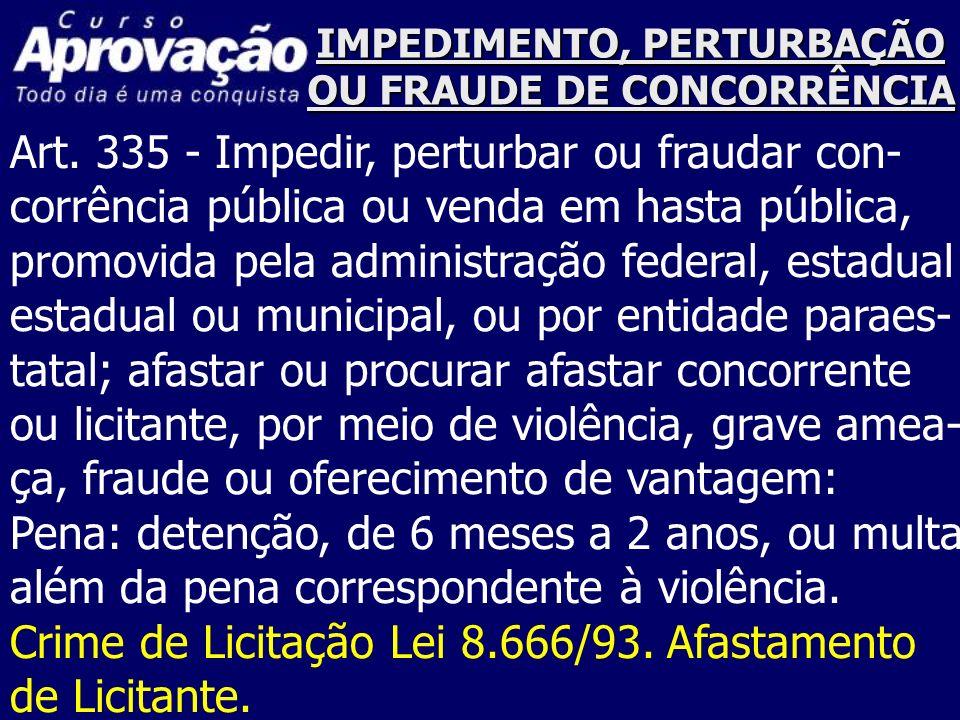 IMPEDIMENTO, PERTURBAÇÃO OU FRAUDE DE CONCORRÊNCIA Art. 335 - Impedir, perturbar ou fraudar con- corrência pública ou venda em hasta pública, promovid