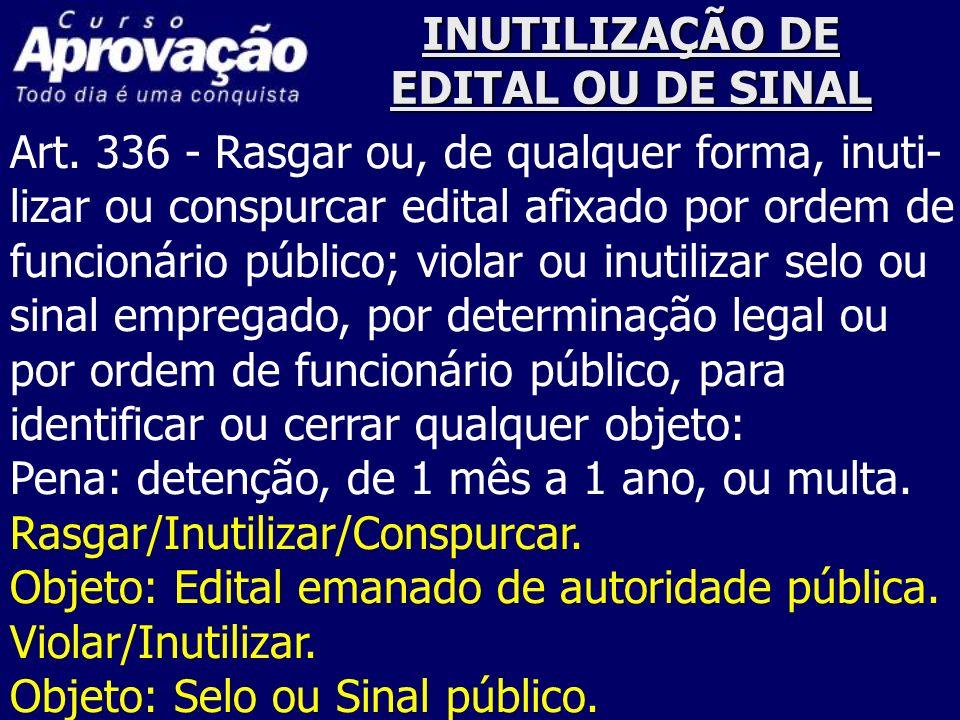 INUTILIZAÇÃO DE EDITAL OU DE SINAL Art. 336 - Rasgar ou, de qualquer forma, inuti- lizar ou conspurcar edital afixado por ordem de funcionário público