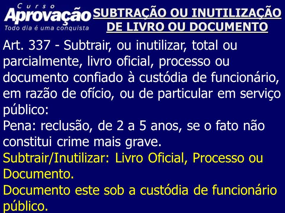 SUBTRAÇÃO OU INUTILIZAÇÃO DE LIVRO OU DOCUMENTO Art. 337 - Subtrair, ou inutilizar, total ou parcialmente, livro oficial, processo ou documento confia