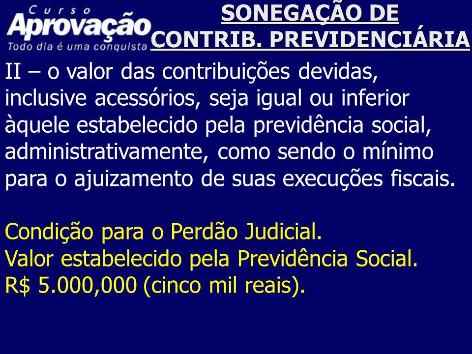 SONEGAÇÃO DE CONTRIB. PREVIDENCIÁRIA II – o valor das contribuições devidas, inclusive acessórios, seja igual ou inferior àquele estabelecido pela pre