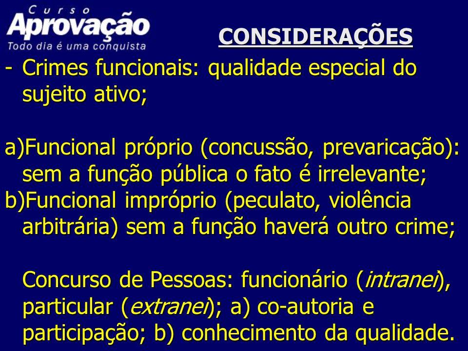 CONSIDERAÇÕES -Crimes funcionais: qualidade especial do sujeito ativo; a)Funcional próprio (concussão, prevaricação): sem a função pública o fato é ir