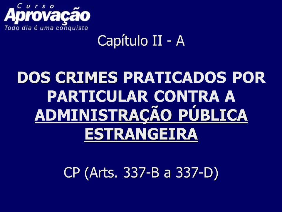 Capítulo II - A DOS CRIMES RAÇÃO PÚBLICA ESTRANGEIRA CP (Arts. 337-B a 337-D) Capítulo II - A DOS CRIMES PRATICADOS POR PARTICULAR CONTRA A ADMINISTRA