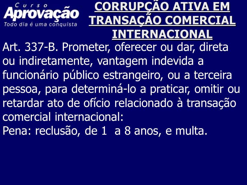 CORRUPÇÃO ATIVA EM TRANSAÇÃO COMERCIAL INTERNACIONAL Art. 337-B. Prometer, oferecer ou dar, direta ou indiretamente, vantagem indevida a funcionário p