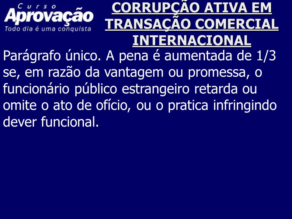 CORRUPÇÃO ATIVA EM TRANSAÇÃO COMERCIAL INTERNACIONAL Parágrafo único. A pena é aumentada de 1/3 se, em razão da vantagem ou promessa, o funcionário pú