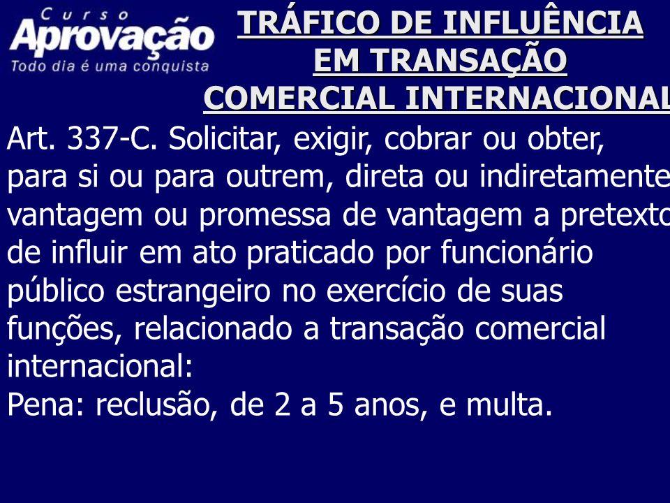 TRÁFICO DE INFLUÊNCIA EM TRANSAÇÃO COMERCIAL INTERNACIONAL Art. 337-C. Solicitar, exigir, cobrar ou obter, para si ou para outrem, direta ou indiretam