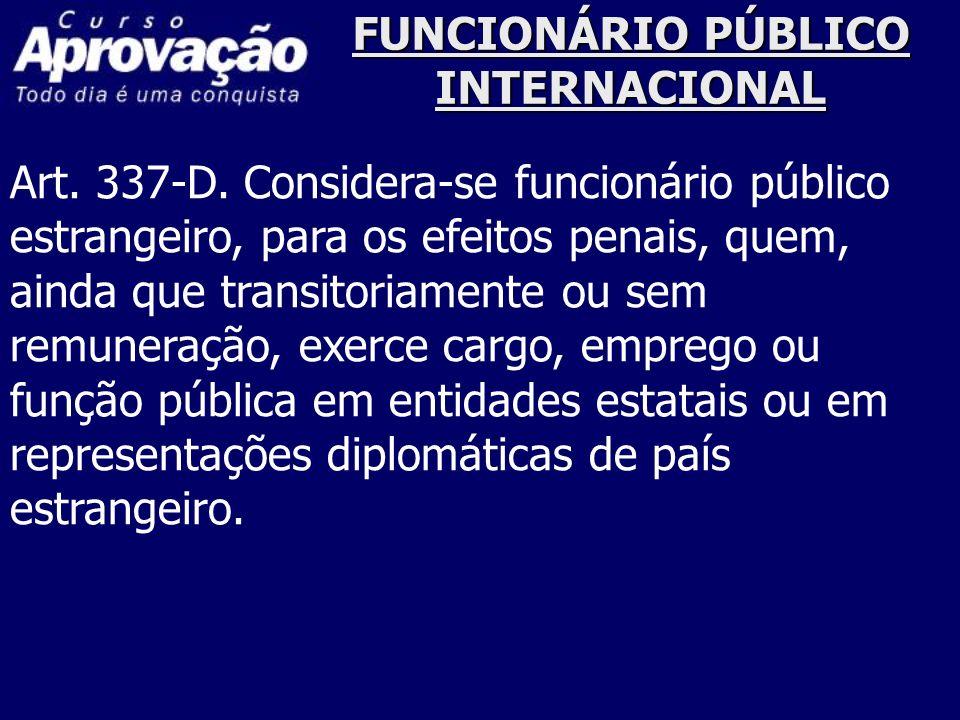 FUNCIONÁRIO PÚBLICO INTERNACIONAL Art. 337-D. Considera-se funcionário público estrangeiro, para os efeitos penais, quem, ainda que transitoriamente o