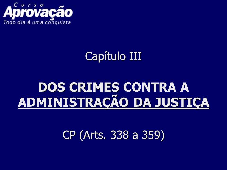 Capítulo III DOS CRIMES RAÇÃO DA JUSTIÇA CP (Arts. 338 a 359) Capítulo III DOS CRIMES CONTRA A ADMINISTRAÇÃO DA JUSTIÇA CP (Arts. 338 a 359)