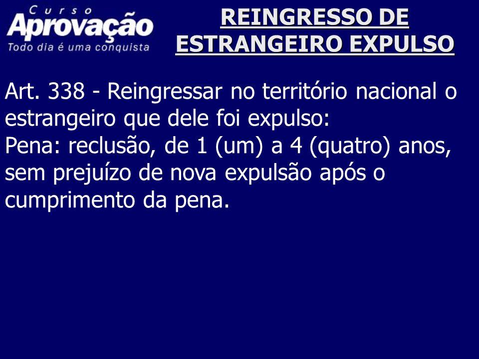 REINGRESSO DE ESTRANGEIRO EXPULSO Art. 338 - Reingressar no território nacional o estrangeiro que dele foi expulso: Pena: reclusão, de 1 (um) a 4 (qua