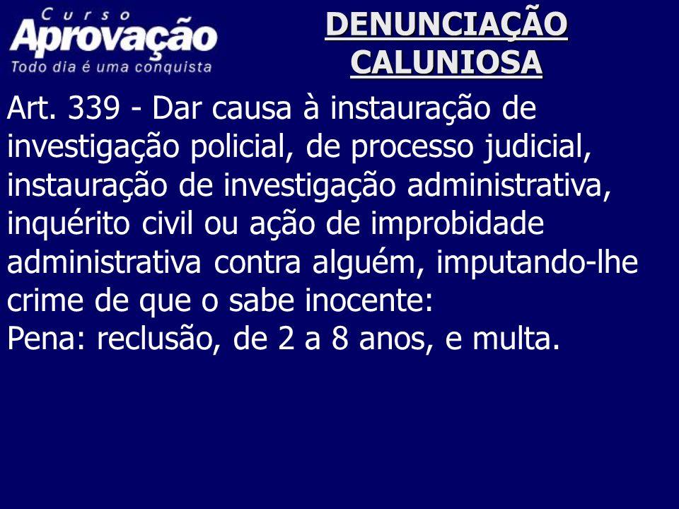 DENUNCIAÇÃO CALUNIOSA Art. 339 - Dar causa à instauração de investigação policial, de processo judicial, instauração de investigação administrativa, i