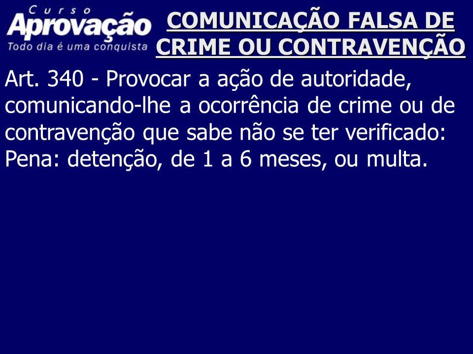 COMUNICAÇÃO FALSA DE CRIME OU CONTRAVENÇÃO Art. 340 - Provocar a ação de autoridade, comunicando-lhe a ocorrência de crime ou de contravenção que sabe