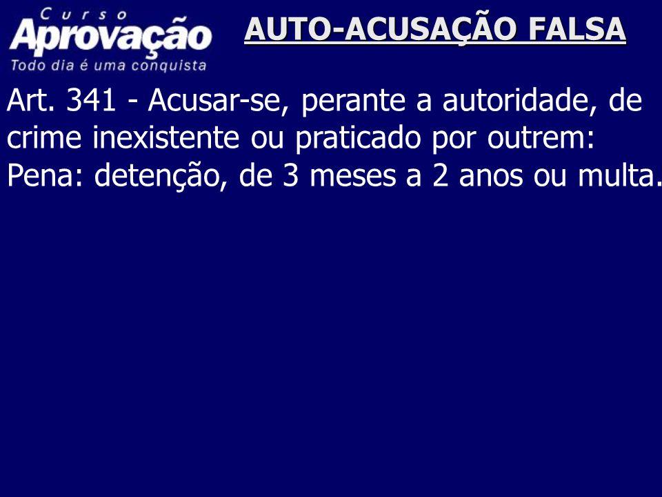 AUTO-ACUSAÇÃO FALSA Art. 341 - Acusar-se, perante a autoridade, de crime inexistente ou praticado por outrem: Pena: detenção, de 3 meses a 2 anos ou m