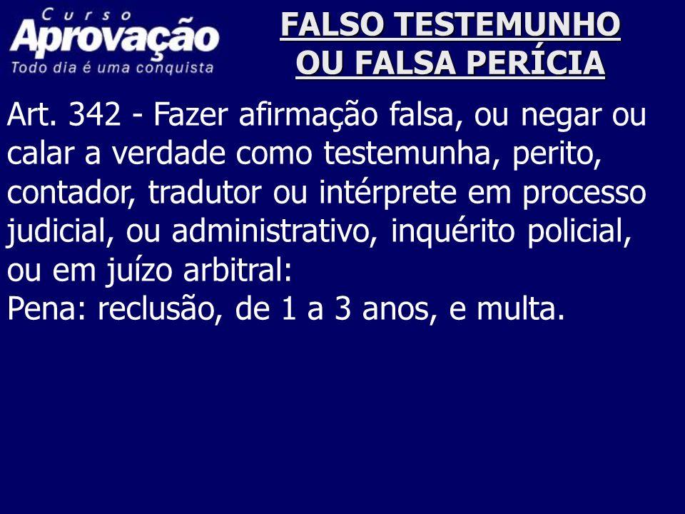 FALSO TESTEMUNHO OU FALSA PERÍCIA Art. 342 - Fazer afirmação falsa, ou negar ou calar a verdade como testemunha, perito, contador, tradutor ou intérpr