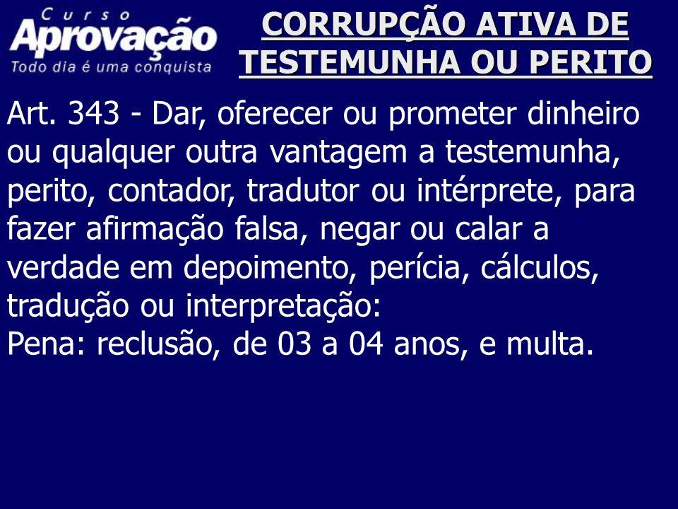 CORRUPÇÃO ATIVA DE TESTEMUNHA OU PERITO Art. 343 - Dar, oferecer ou prometer dinheiro ou qualquer outra vantagem a testemunha, perito, contador, tradu