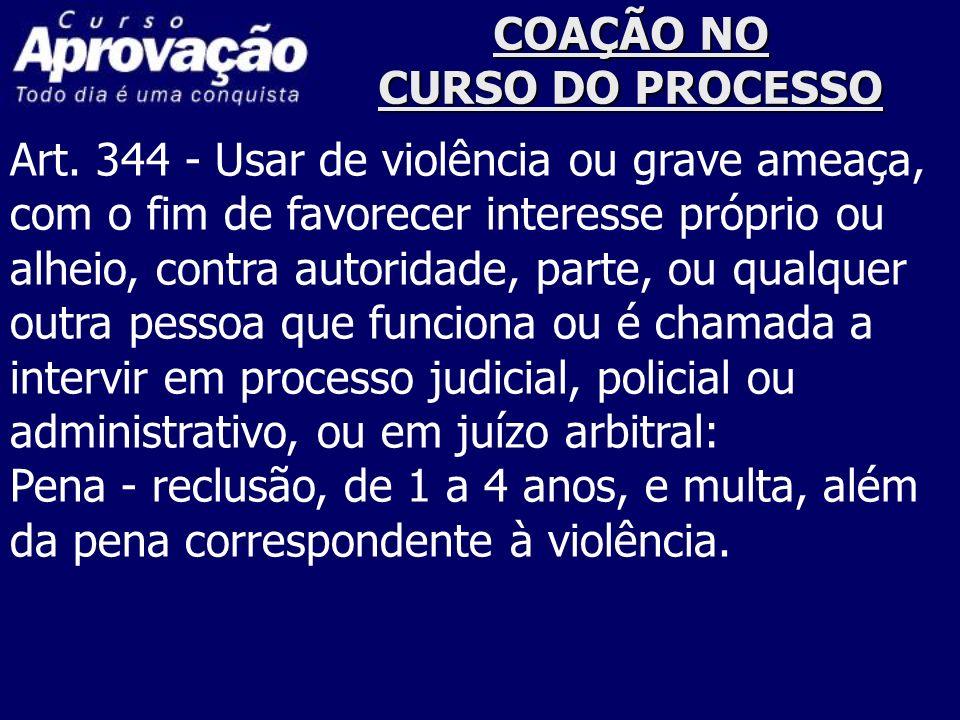 COAÇÃO NO CURSO DO PROCESSO Art. 344 - Usar de violência ou grave ameaça, com o fim de favorecer interesse próprio ou alheio, contra autoridade, parte