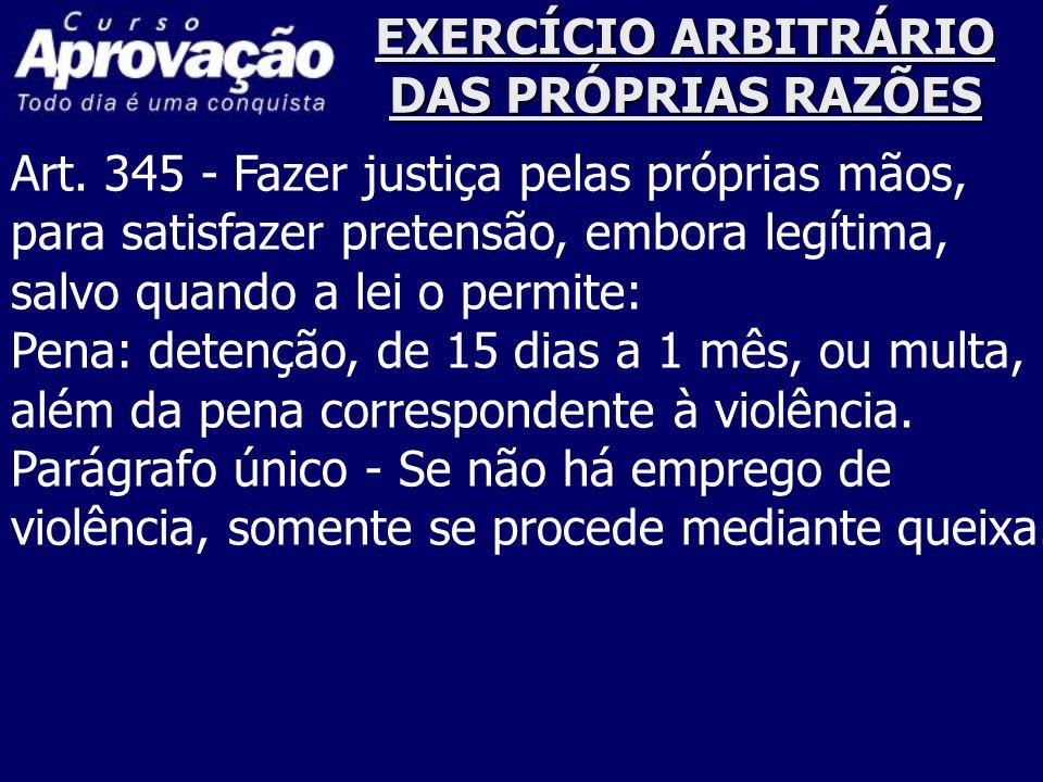 EXERCÍCIO ARBITRÁRIO DAS PRÓPRIAS RAZÕES Art. 345 - Fazer justiça pelas próprias mãos, para satisfazer pretensão, embora legítima, salvo quando a lei