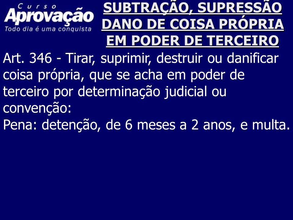SUBTRAÇÃO, SUPRESSÃO DANO DE COISA PRÓPRIA EM PODER DE TERCEIRO Art. 346 - Tirar, suprimir, destruir ou danificar coisa própria, que se acha em poder