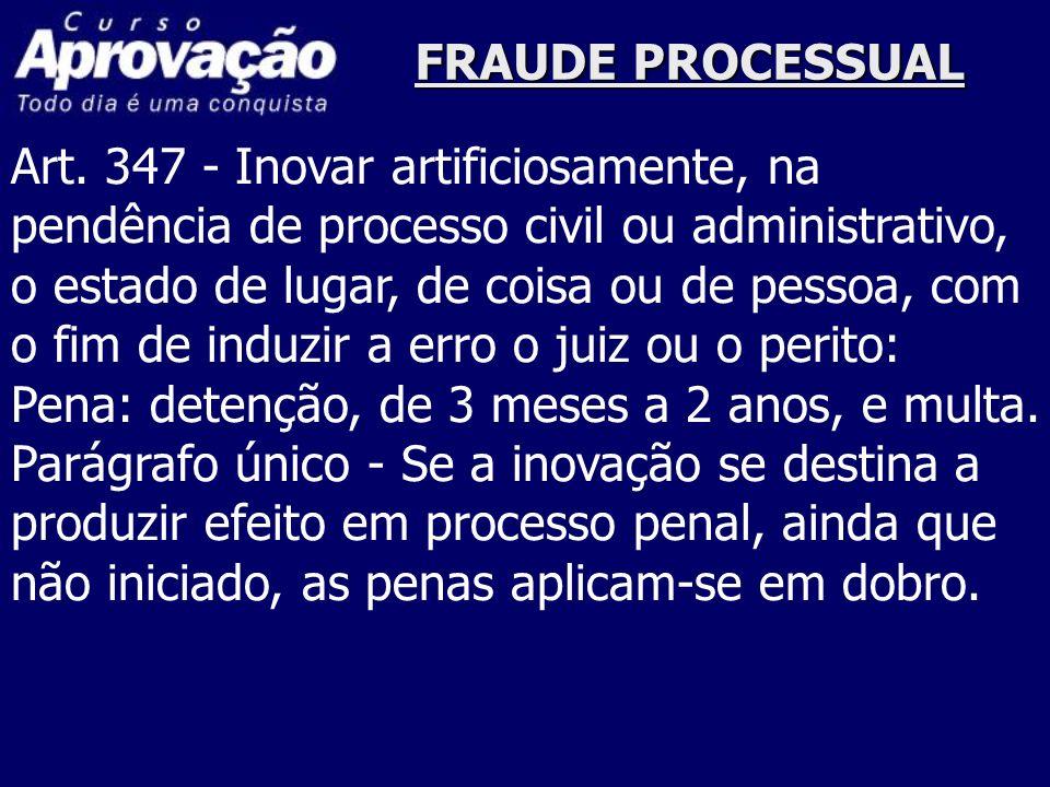 FRAUDE PROCESSUAL Art. 347 - Inovar artificiosamente, na pendência de processo civil ou administrativo, o estado de lugar, de coisa ou de pessoa, com