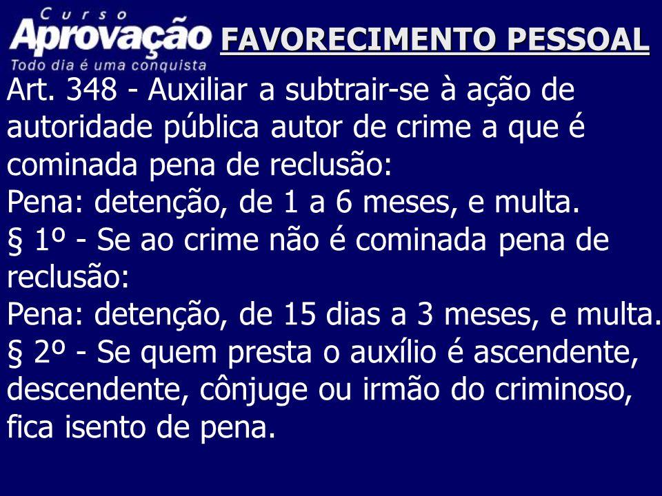 FAVORECIMENTO PESSOAL Art. 348 - Auxiliar a subtrair-se à ação de autoridade pública autor de crime a que é cominada pena de reclusão: Pena: detenção,
