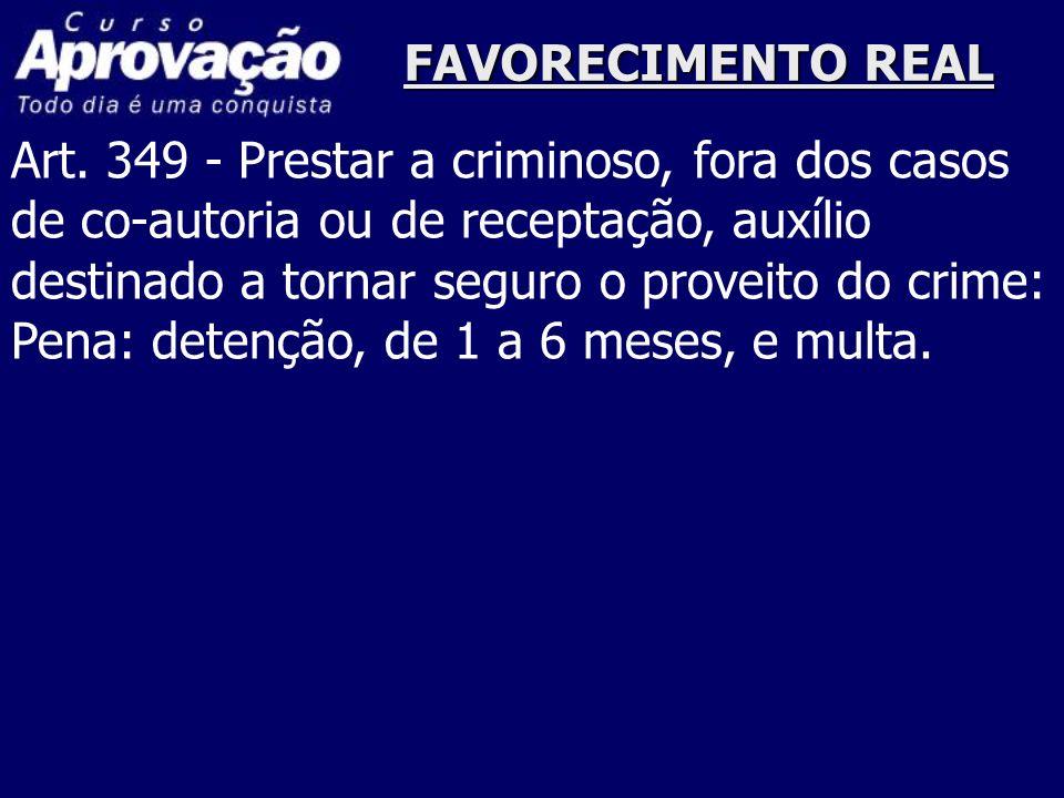 FAVORECIMENTO REAL Art. 349 - Prestar a criminoso, fora dos casos de co-autoria ou de receptação, auxílio destinado a tornar seguro o proveito do crim