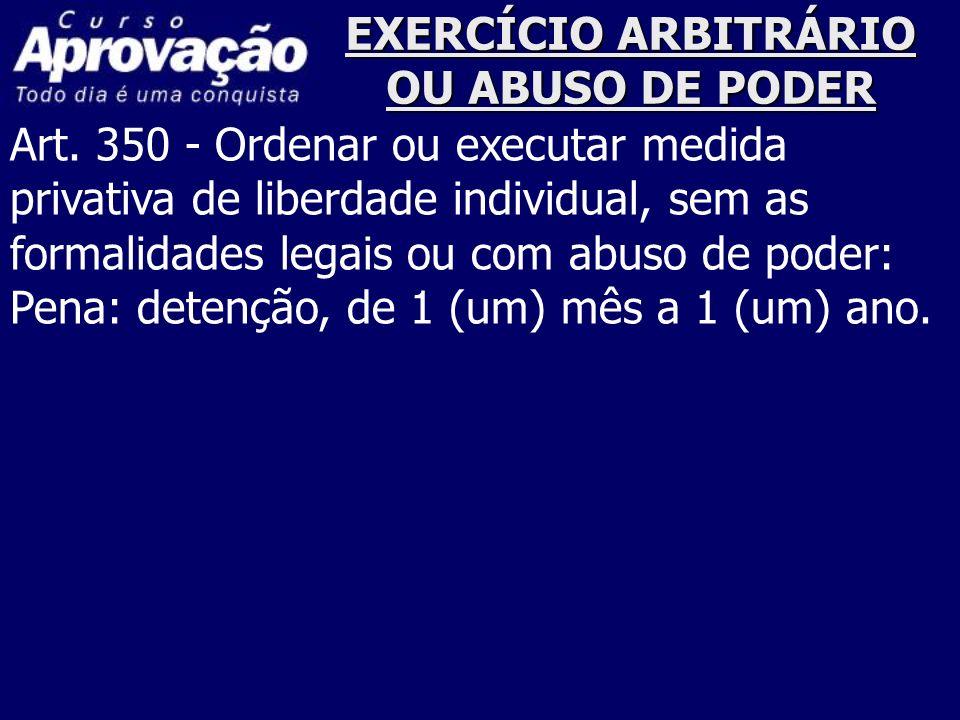 EXERCÍCIO ARBITRÁRIO OU ABUSO DE PODER Art. 350 - Ordenar ou executar medida privativa de liberdade individual, sem as formalidades legais ou com abus