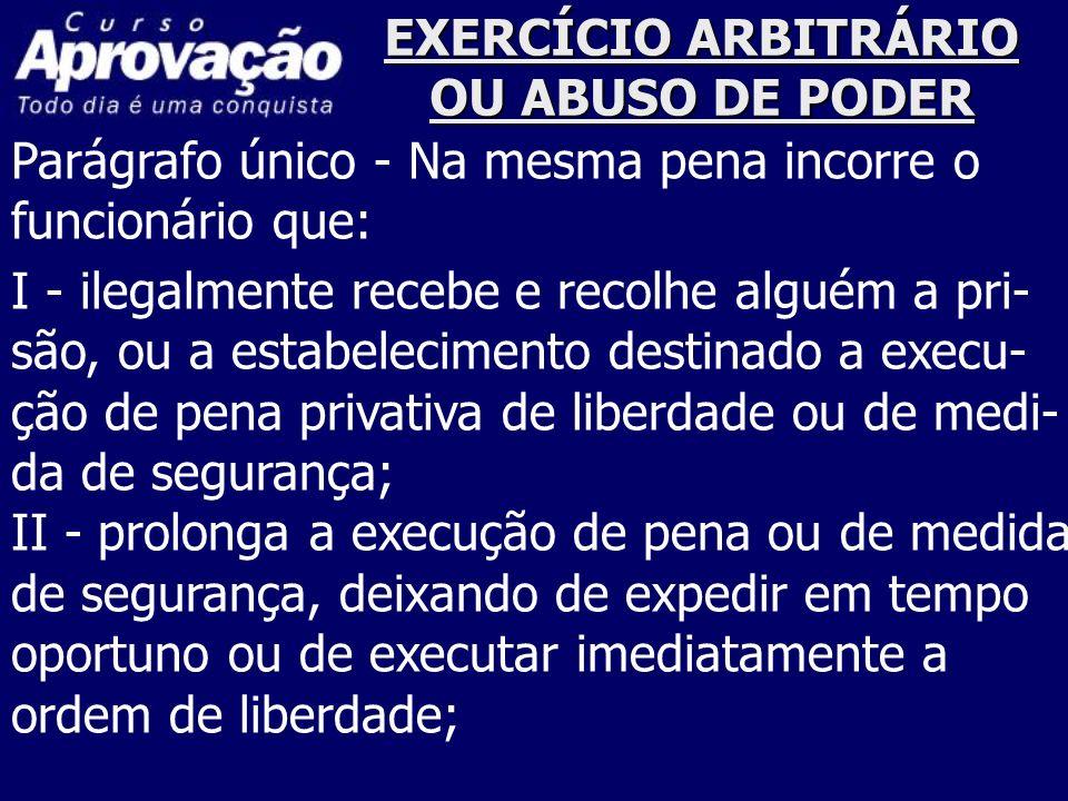 EXERCÍCIO ARBITRÁRIO OU ABUSO DE PODER Parágrafo único - Na mesma pena incorre o funcionário que: I - ilegalmente recebe e recolhe alguém a pri- são,