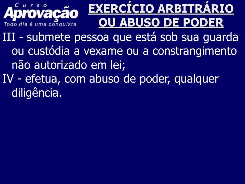 EXERCÍCIO ARBITRÁRIO OU ABUSO DE PODER III - submete pessoa que está sob sua guarda ou custódia a vexame ou a constrangimento não autorizado em lei; I