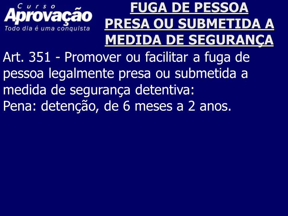 FUGA DE PESSOA PRESA OU SUBMETIDA A MEDIDA DE SEGURANÇA Art. 351 - Promover ou facilitar a fuga de pessoa legalmente presa ou submetida a medida de se