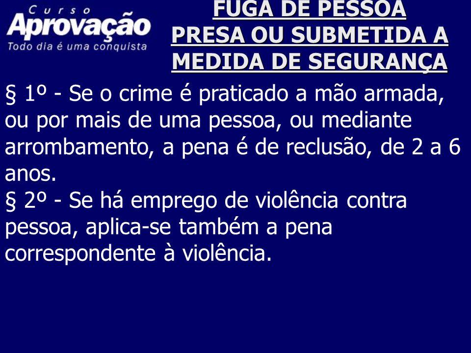 FUGA DE PESSOA PRESA OU SUBMETIDA A MEDIDA DE SEGURANÇA § 1º - Se o crime é praticado a mão armada, ou por mais de uma pessoa, ou mediante arrombament