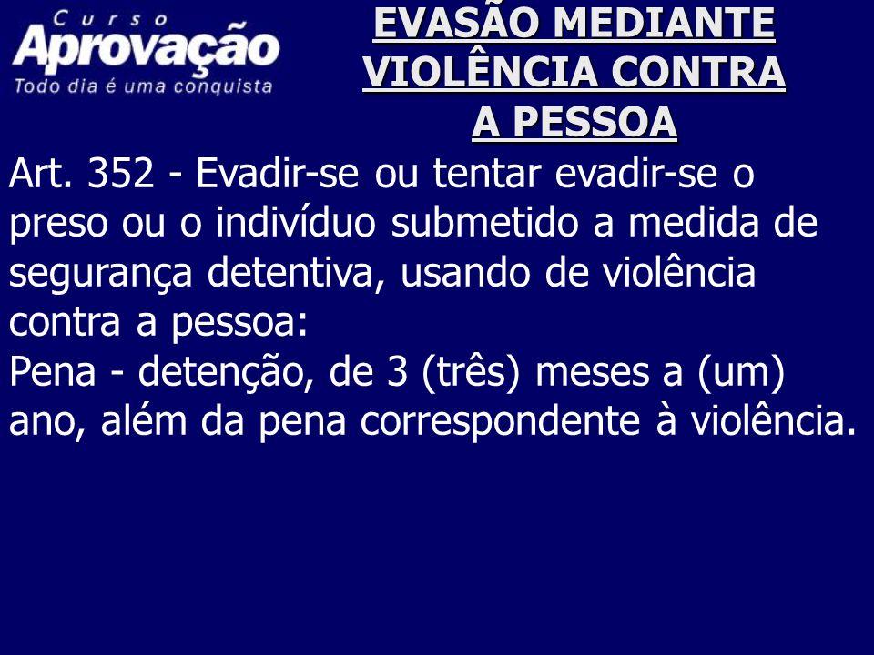 EVASÃO MEDIANTE VIOLÊNCIA CONTRA A PESSOA Art. 352 - Evadir-se ou tentar evadir-se o preso ou o indivíduo submetido a medida de segurança detentiva, u