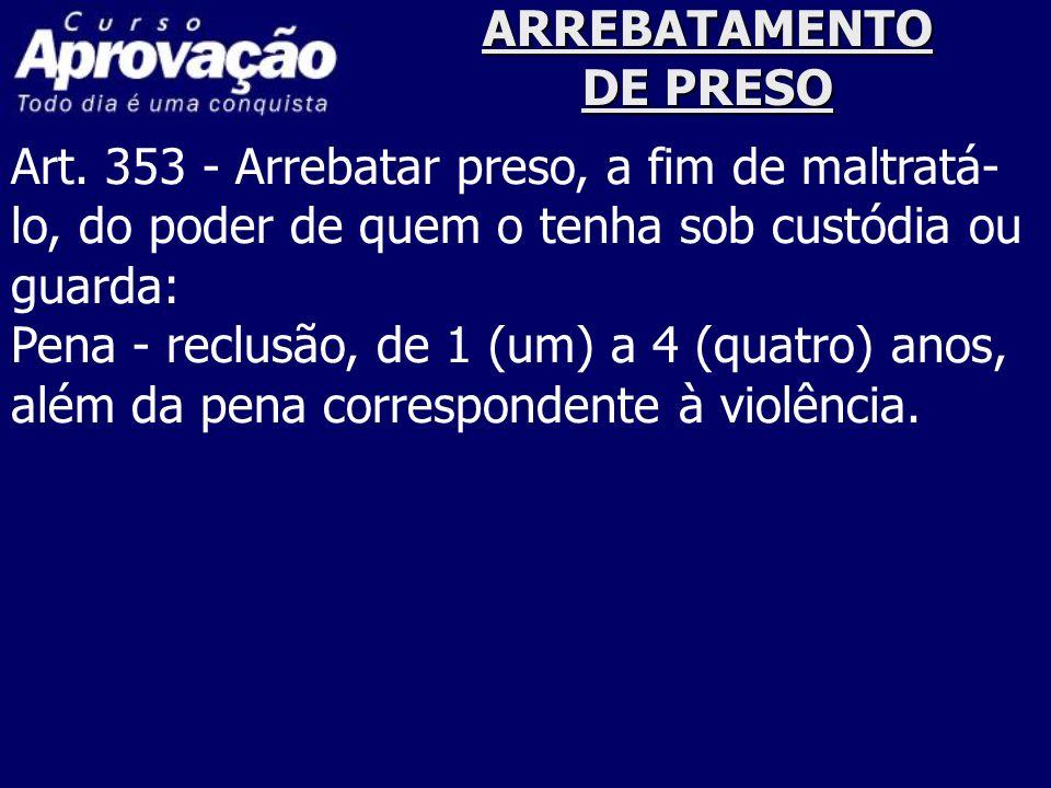ARREBATAMENTO DE PRESO Art. 353 - Arrebatar preso, a fim de maltratá- lo, do poder de quem o tenha sob custódia ou guarda: Pena - reclusão, de 1 (um)