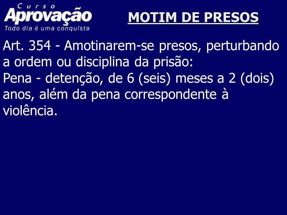 MOTIM DE PRESOS Art. 354 - Amotinarem-se presos, perturbando a ordem ou disciplina da prisão: Pena - detenção, de 6 (seis) meses a 2 (dois) anos, além