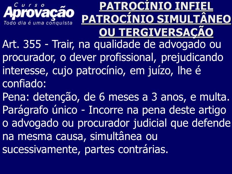 PATROCÍNIO INFIEL PATROCÍNIO SIMULTÂNEO OU TERGIVERSAÇÃO Art. 355 - Trair, na qualidade de advogado ou procurador, o dever profissional, prejudicando