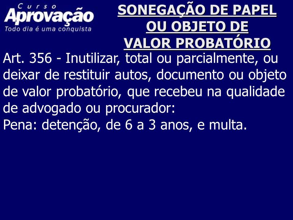 SONEGAÇÃO DE PAPEL OU OBJETO DE VALOR PROBATÓRIO Art. 356 - Inutilizar, total ou parcialmente, ou deixar de restituir autos, documento ou objeto de va