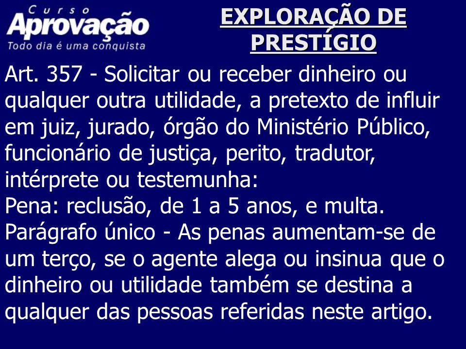 EXPLORAÇÃO DE PRESTÍGIO Art. 357 - Solicitar ou receber dinheiro ou qualquer outra utilidade, a pretexto de influir em juiz, jurado, órgão do Ministér