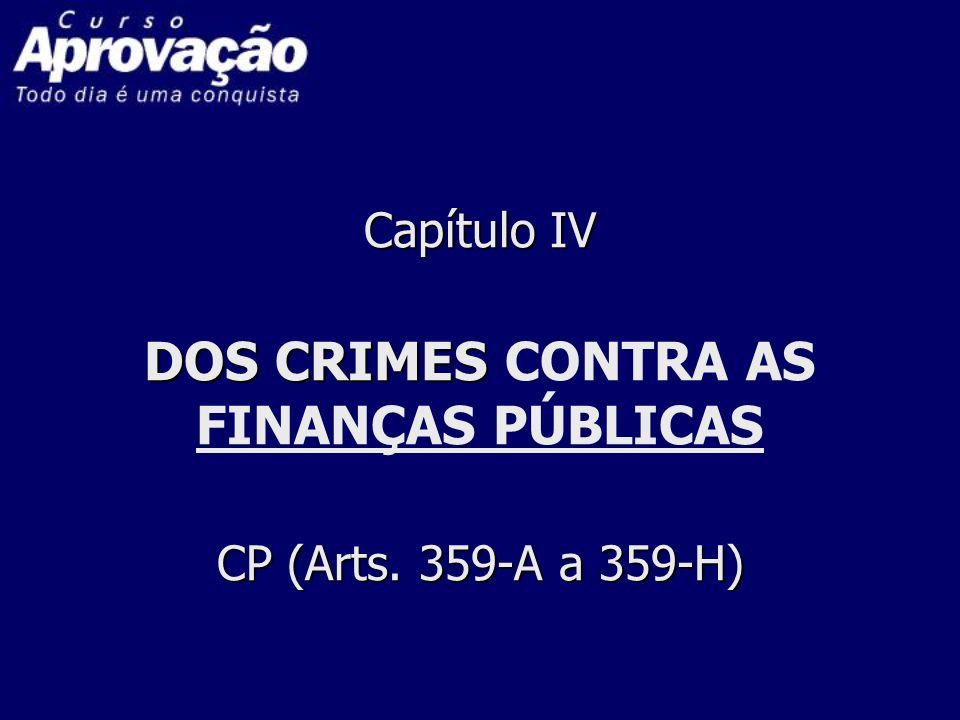 Capítulo IV DOS CRIMES CP (Arts. 359-A a 359-H) Capítulo IV DOS CRIMES CONTRA AS FINANÇAS PÚBLICAS CP (Arts. 359-A a 359-H)