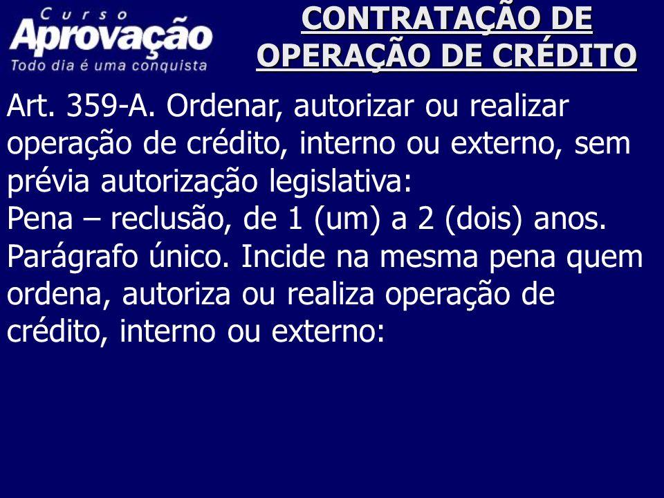CONTRATAÇÃO DE OPERAÇÃO DE CRÉDITO Art. 359-A. Ordenar, autorizar ou realizar operação de crédito, interno ou externo, sem prévia autorização legislat