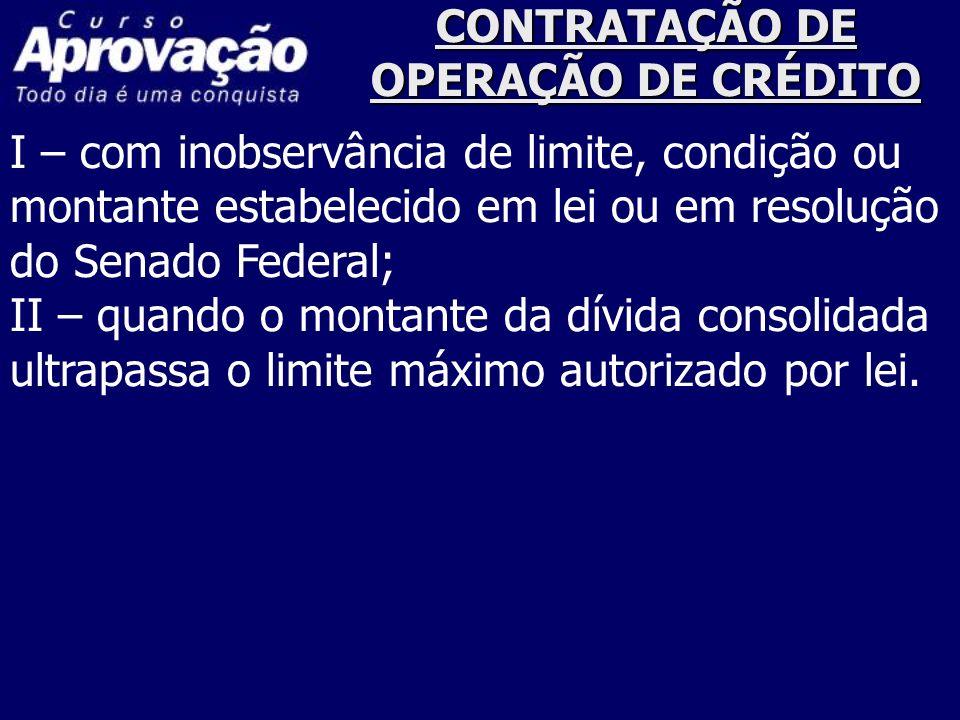 CONTRATAÇÃO DE OPERAÇÃO DE CRÉDITO I – com inobservância de limite, condição ou montante estabelecido em lei ou em resolução do Senado Federal; II – q