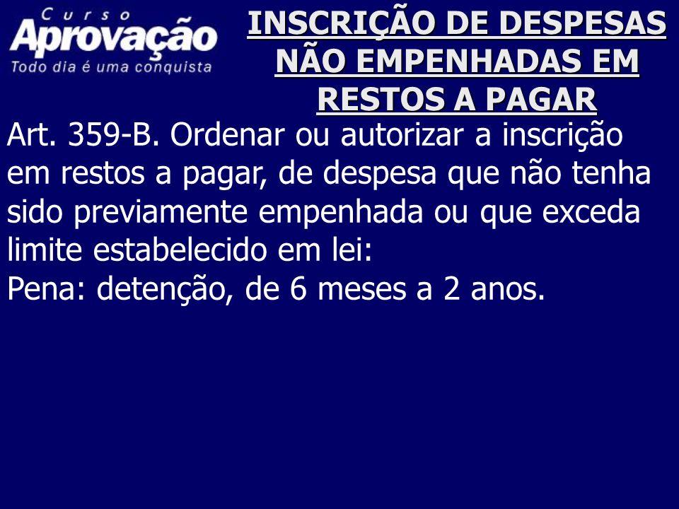 INSCRIÇÃO DE DESPESAS NÃO EMPENHADAS EM RESTOS A PAGAR Art. 359-B. Ordenar ou autorizar a inscrição em restos a pagar, de despesa que não tenha sido p