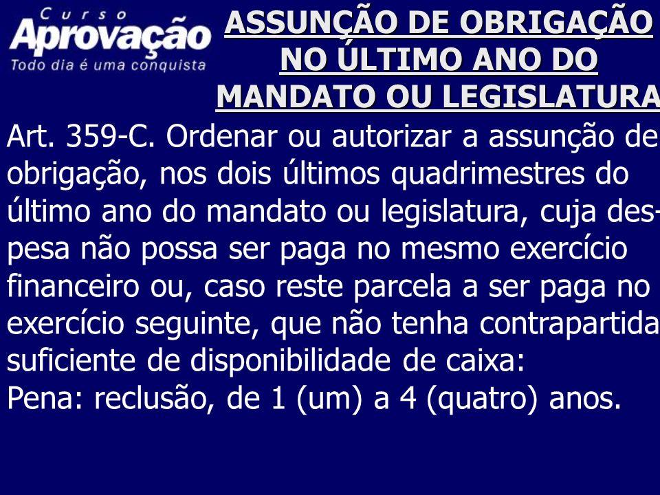 ASSUNÇÃO DE OBRIGAÇÃO NO ÚLTIMO ANO DO MANDATO OU LEGISLATURA Art. 359-C. Ordenar ou autorizar a assunção de obrigação, nos dois últimos quadrimestres