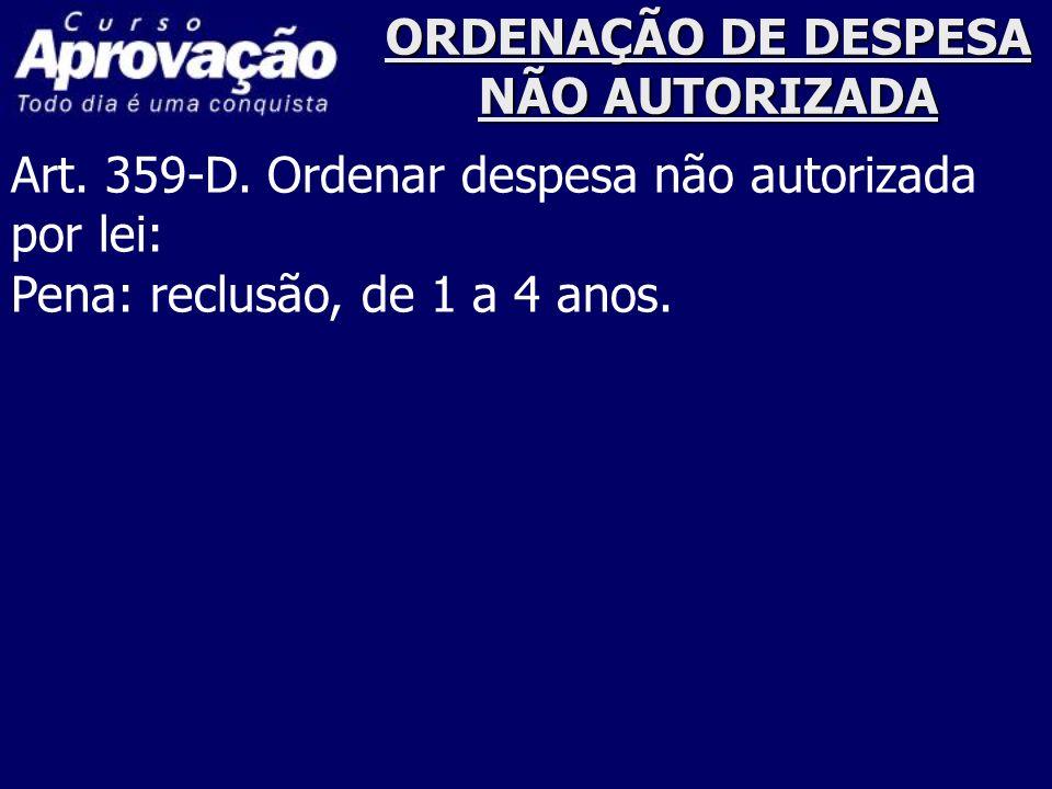 ORDENAÇÃO DE DESPESA NÃO AUTORIZADA Art. 359-D. Ordenar despesa não autorizada por lei: Pena: reclusão, de 1 a 4 anos.