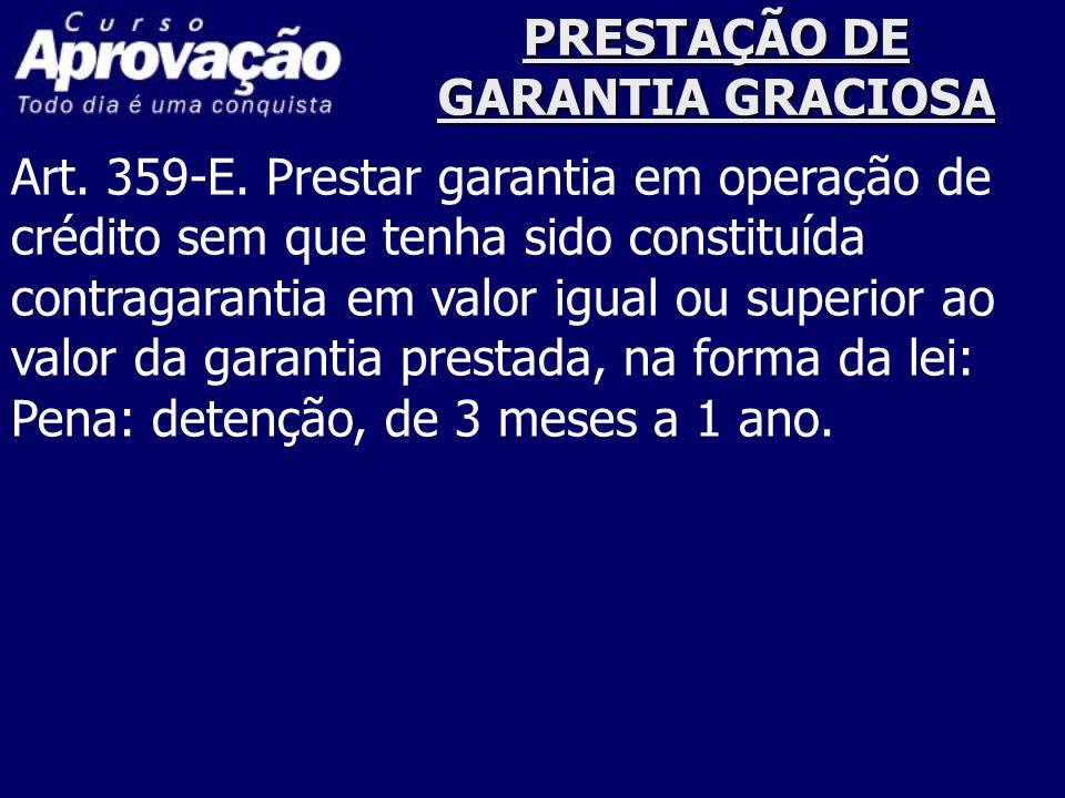 PRESTAÇÃO DE GARANTIA GRACIOSA Art. 359-E. Prestar garantia em operação de crédito sem que tenha sido constituída contragarantia em valor igual ou sup