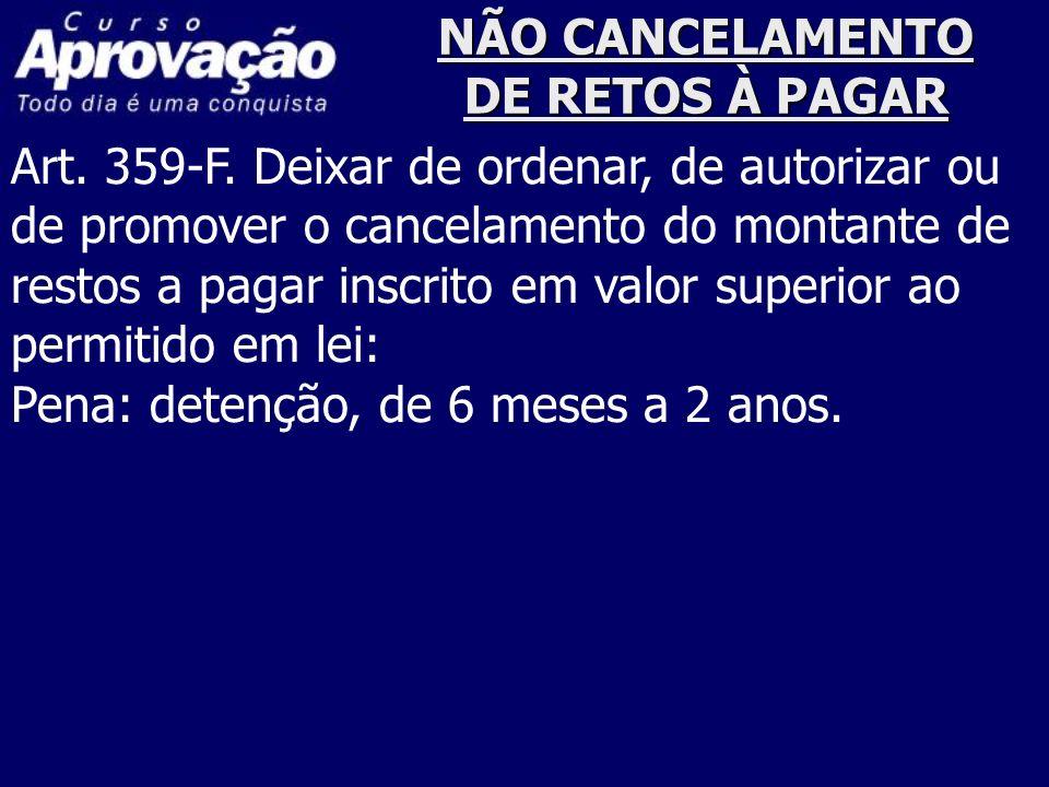 NÃO CANCELAMENTO DE RETOS À PAGAR Art. 359-F. Deixar de ordenar, de autorizar ou de promover o cancelamento do montante de restos a pagar inscrito em